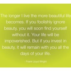 """""""The longer I live the more beautiful life becomes. If you foolishly ignore beauty, you will soon find yourself without it. Your life will be impoverished. But if you invest in beauty, it will remain with you all the days of your life. Life Lesson Quotes, Life Lessons, Life Quotes, Beautiful Quotes Tumblr, Life Tumblr, Friendship Images, Words With Friends, 1 Live, Images Wallpaper"""