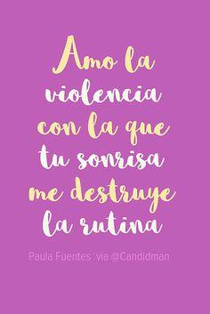 Amo la violencia con la que tu sonrisa me destruye la rutina.  Paula Fuentes  @Candidman     #Frases Amor Candidman Paula Fuentes Rutina Sonrisa Violencia @candidman
