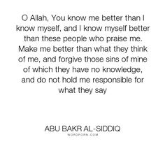"Abu Bakr alSiddiq - ""O Allah, You know me better than I know myself, and I know myself better than these..."". hope, prayer, islam, love, forgivness, dua"
