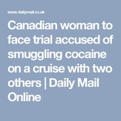 Canadian woman to face trial accused of smuggling cocaine on a cruise with two others | Daily Mail Online