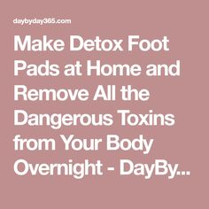 Make Detox Foot Pads at Home and Remove All the Dangerous Toxins from Your Body Overnight - DayByDay Magazine