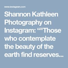 """Shannon Kathleen Photography on Instagram: """"""""Those who contemplate the beauty of the earth find reserves of strength that will endure as long as life lasts. There is something…"""""""