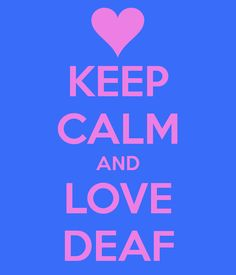 KEEP CALM AND LOVE DEAF...sweet. My ASL teacher is deaf and it's so amazing her teaching us!