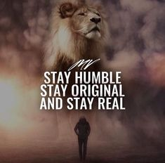Stay humble stay original and stay real.