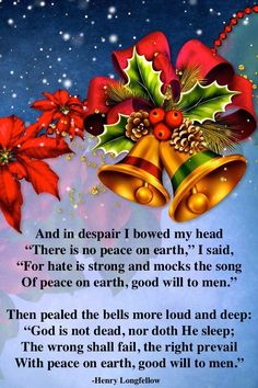 ♫ ♪ I heard the bells on Christmas day ♪ ♫ Their old familiar carols play, ♫ ♪ And wild and sweet the words repeat ♪ ♫ Of peace on earth, good will to men. -Longfellow https://www.youtube.com/watch?v=tCwS4fYpe_o (instrumental with lyrics)