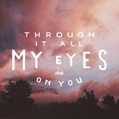 Through it all my eyes are on You! :)