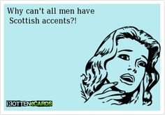 Why can't all men have Scottish accents?!