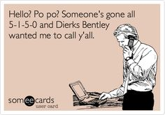 Hello? Po po? Someones gone all 5-1-5-0 and Dierks Bentley wanted me to call yall.