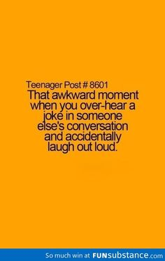 Teenager Post - That awkward moment when you over-hear a joke in someone else's conversation and accidentally laugh out loud.... :)