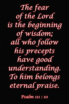 Psalms 111:10 > The fear of the LORD is the beginning of wisdom; all who follow his precepts have good understanding. To him belongs eternal praise.
