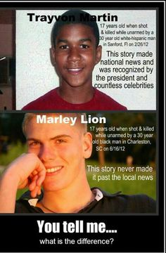 IF YOU REPIN THIS AS FACT, YOU ARE SERIOUSLY WRONG. In Marley' s case people were immediately arrested and charged, which in no way is what happened with the Trayvon case. Four men were arrested and charged, no one pleaded self defense, no one said they were defending their neighborhood, no media coverage called this a justified mistake.... I am mortified this exists.  Check your issues, if you think this is a fair comparison.