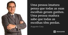 Uma pessoa imatura pensa que todas as suas escolhas geram ganhos. Uma pessoa madura sabe que todas as escolhas têm perdas. — Augusto Cury