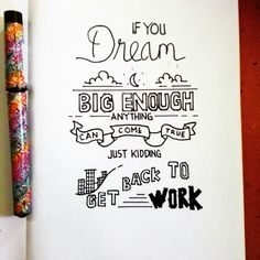 If you dream big enough anything can come true. Just kidding . get back to work(typography)