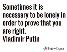Sometimes it is necessary to be lonely in order to prove that you are right. Vladimir Putin