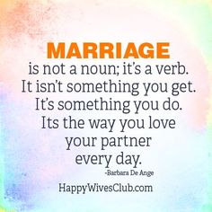 """Marriage is not a noun; it's a verb. It isn't something you get. It's something you do. It's the way you love your partner everyday."" -Barbara De Ange"