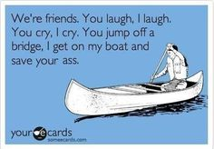 """now this....I like....the real thought there...I mean, yes...it's funny....and It's also what a friend should be....someone who is willing to get in her """"boat"""" in those life altering moments that you just don't flippN have one..."""