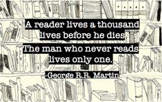 """A  reader lives a thousand lives before he dies;  the man who never reads lives only one."" -G.R.R. Martin"