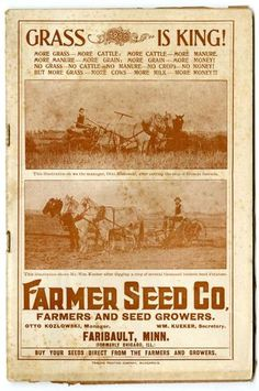 "While not as colorful as some catalogs, the 1900 Farmer Seed & Nursery catalog boasted a formula for success:  ""More grass - more cattle.  More cattle - more manure.  More manure - more grain.  More grain - more money!""  Ergo, ""grass is king!""  Farmer Seed & Nursery originated in Faribault, MN in 1888. Andersen Horticultural Library hosts a collection of vintage Farmer Seed & Nursery catalogs."