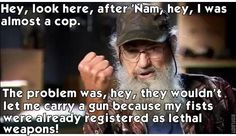 After 'Nam, hey, I was almost a cop, but they wouldn't let me carry a gun because my fists were already registered as lethal weapons.