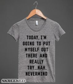 Today Will Be Different | Maybe today will be the day! You could get up, clean yourself up and dress to impress . . . nah, whatever. Dress for (personal) success with this snarky top! #Skreened