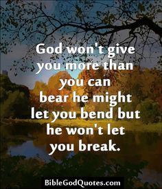 God won't give you more than you can bear he might let you bend but he won't let you break.