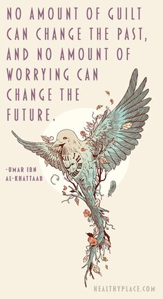 Positive quote: No amount of guilt can change the past, and no amount of worrying can change the future. www.HealthyPlace.com