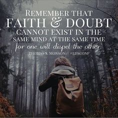 Thomas s monson. remember that faith and doubt cannot exist in the same mind at the same time for one will dispel the other. Spiritual Thoughts, Spiritual Quotes, Uplifting Quotes, Inspirational Quotes, Motivational, Great Quotes, Quotes To Live By, Thomas S Monson, Church Quotes