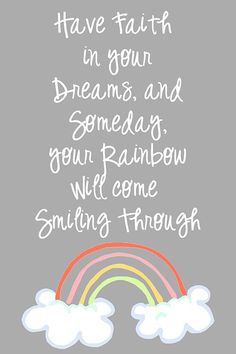 Have faith in your dreams, & someday, your rainbow will come smiling through.