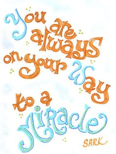 You are always on your way to a miracle - Sark