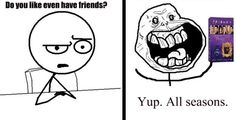 Do you like even have friends?