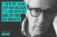 "INNOVATION ""If you´re not failing every now and again, it´s a sign you´re not doing anything very innovative.""    Woody Allen"