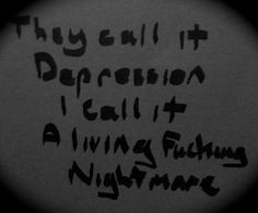 Depression is a living fucking nightmare.