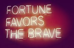 Be Brave, for Fear may be Strength, and going even though You are Afraid is Strength tenfold.