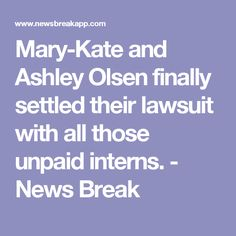 Mary-Kate and Ashley Olsen finally settled their lawsuit with all those unpaid interns. - News Break