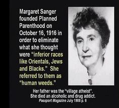 Wake up people! Margaret Sanger, founder of Planned Parenthood. This was her agenda behind its founding.