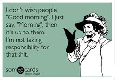 """I don't wish people """"Good morning"""". I just say """"Morning"""", then it's up to them. I'm not taking responsibility for that shit."""