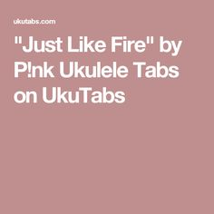 """Just Like Fire"" by P!nk Ukulele Tabs on UkuTabs"