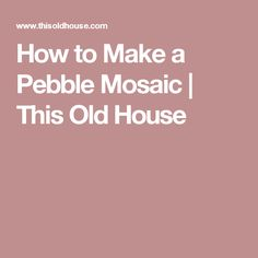 How to Make a Pebble Mosaic | This Old House