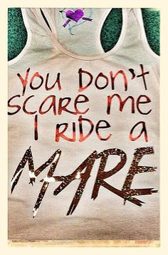 Dynasty Equine - YOU DON'T SCARE ME! I RIDE A MARE! (tank), $30.00 (http://dynastyequine.mybigcommerce.com/you-dont-scare-me-i-ride-a-mare-tank/)