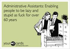 "I would also make this say ""Office Managers"". . .because I am one, and this is sooo damn true!"