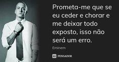 Prometa-me que se eu ceder e chorar e me deixar todo exposto, isso não será um erro. — Eminem