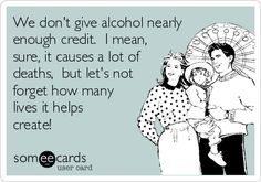 We don't give alcohol nearly enough credit. I mean, sure, it causes a lot of deaths, but let's not forget how many lives it helps create!