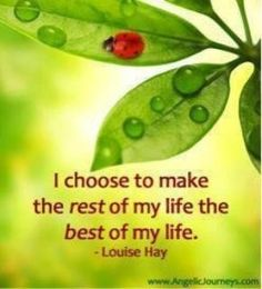 I choose to make the rest of my life, the best of my life.  Louise Hay