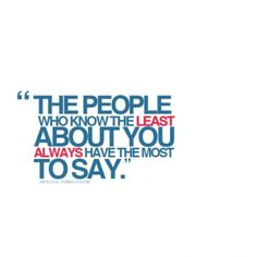 The people who know the least about you always have the most to say. #quotes