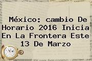 http://tecnoautos.com/wp-content/uploads/imagenes/tendencias/thumbs/mexico-cambio-de-horario-2016-inicia-en-la-frontera-este-13-de-marzo.jpg cambio de horario. México: cambio de horario 2016 inicia en la frontera este 13 de marzo, Enlaces, Imágenes, Videos y Tweets - http://tecnoautos.com/actualidad/cambio-de-horario-mexico-cambio-de-horario-2016-inicia-en-la-frontera-este-13-de-marzo/