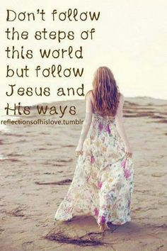 Don't follow the steps of this world but follow Jesus and His ways.