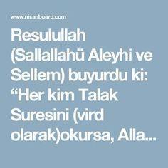 """Resulullah (Sallallahü Aleyhi ve Sellem) buyurdu ki: """"Her kim Talak Suresini (vird olarak)okursa, Allah'ın peygamberinin sünneti üzere vefat eder.""""(1) Talak Suresini 3 defa okuyan, hanımı ile güzel geçinir. Aynı durumda okuyan kadın ise beyi ile güzel geçinir. Kötü kadının şerrinden korunmak için 7 kere okunur. Her türlü hastalık, sihir ve büyü, borç ve fakirlikten kurtulmaya da bi-iznillah fayda verir. Geçim sıkıntısından kurtulmak isteyen bir kişi, şunları yapmalıdır; Günahlarını affetmes"""