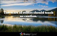 The scars of others should teach us caution