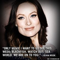 Only movie I want to go see this week: Blackfish. Watch out, Sea World. We are on to you. -Olivia Wilde, more quotes here: http://www.seaworldofhurt.com/celebrities-speak-out.aspx