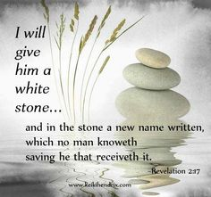 """Whoever has ears, let them hear what the Spirit says to the churches. To the one who is victorious, I will give some of the hidden manna. I will also give that person a white stone with a new name written on it, known only to the one who receives it."" ‭‭Revelation‬ ‭2:17‬ ‭NIV‬‬"